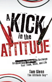 Praise for A Kick in the Attitude:An Energizing Approach to Recharge Your Team,Work,and Life